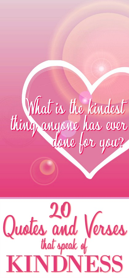 What is the kindest thing anyone has ever done for you? Was it a gift, an action, an encouraging word at just the right time? What was your response and how did it help you? Plus a collection of 20 quotes and verses that speak on KINDNESS.