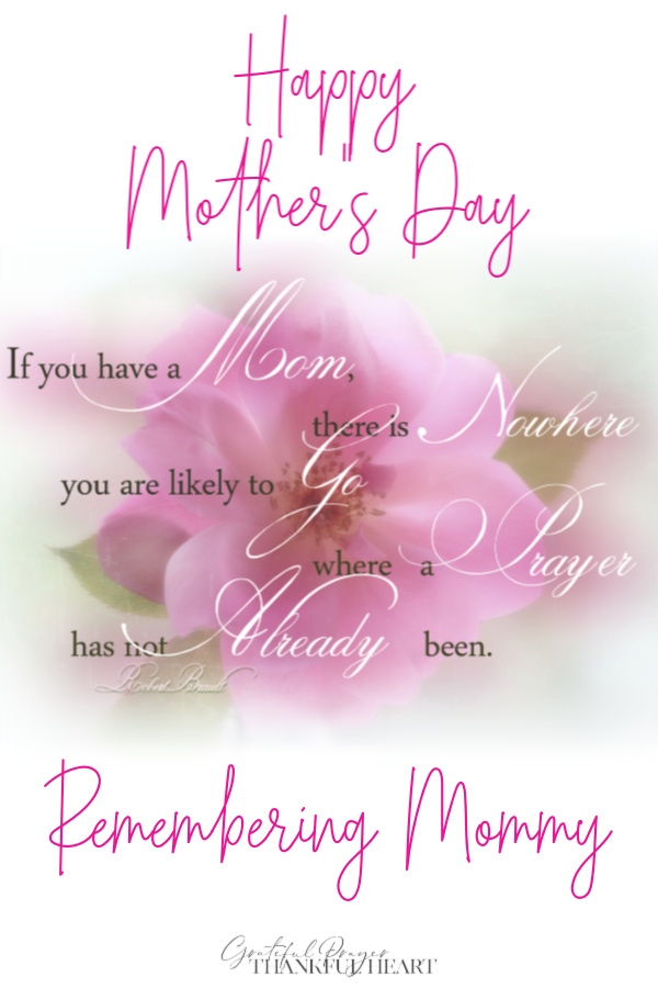 If you have a mom, there is nowhere you are likely to go where a prayer has not already been. Tribute and memories of Mommy.