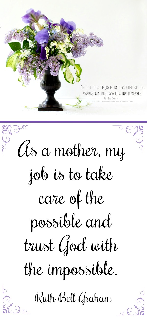 Happy Mother's Day! Quote by Ruth Bell Graham: It is my job is to take care of the possible and to trust God with the impossible.