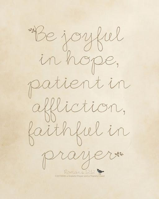 joyful * patient * faithful. Be joyful in hope,patient in affliction,faithful in prayer. Romans 12:12
