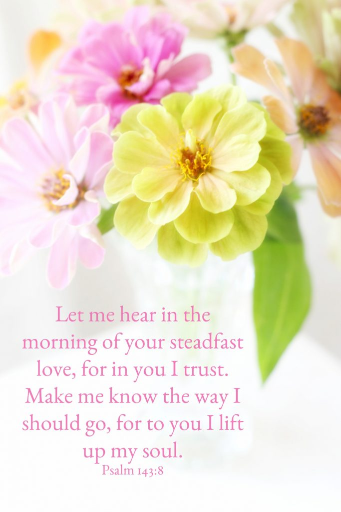Let me hear in the morning of your steadfast love, for in you I trust.