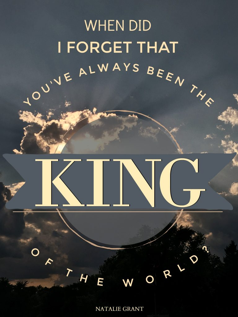 When did I forget that you've always been the KING of the world? Natalie Grant reminds us that God is always in control and we can safely leave it with Him.