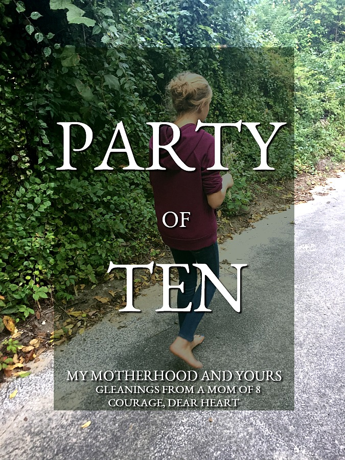 Party of Ten Series: Courage, dear heart. Motherhood demands bravery. Mom of eight children shares her heart to encourage other moms on the journey.