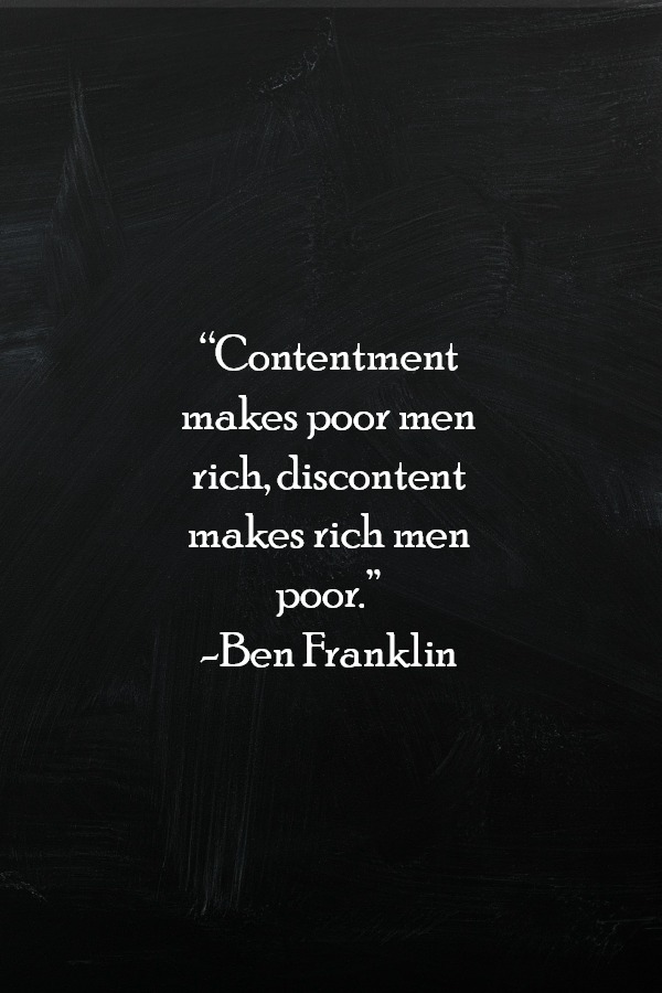 """Contentment makes poor men rich, discontent makes rich men poor."" -Ben Franklin"
