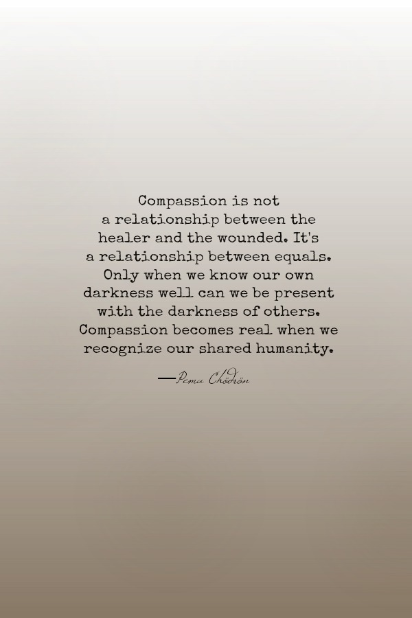 Compassion is not a relationship between the healer and the wounded. It's a relationship between equals. Only when we know our own darkness well can we be present with the darkness of others. Compassion becomes real when we recognize our shared humanity. Pema Chödrön quote