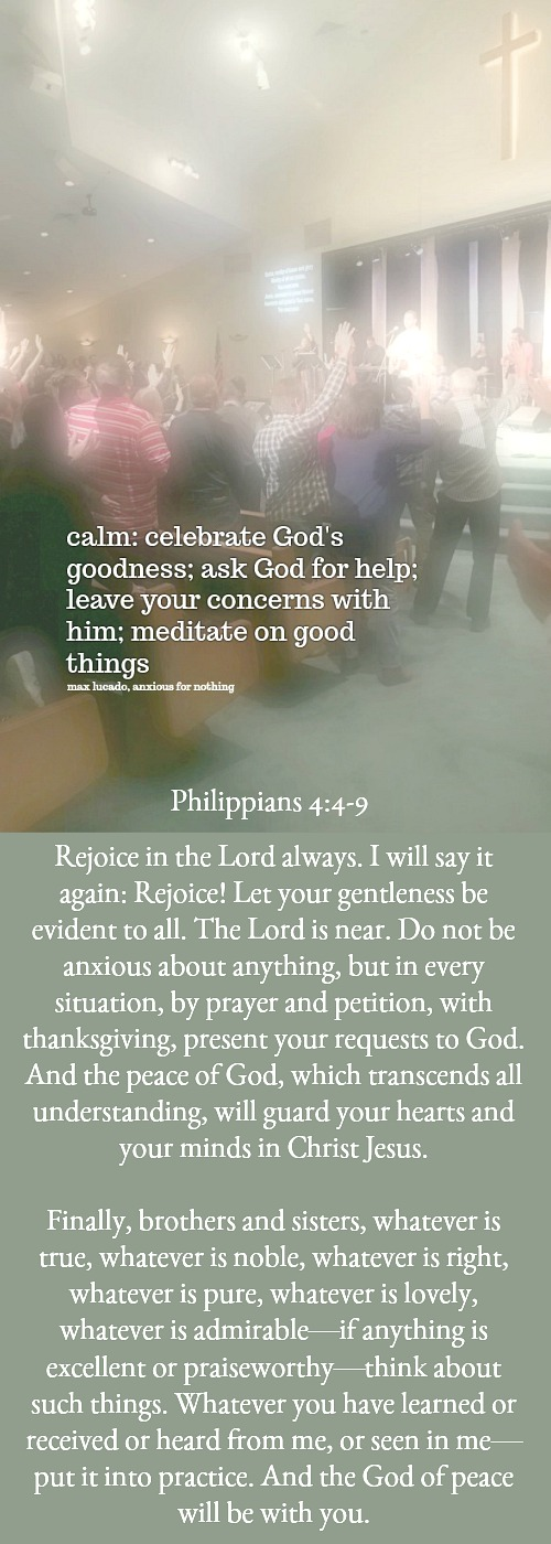 Choose CALM. When anxiety comes remember this acronym: Celebrate God's goodness, Ask God for help, Leave your concerns and Meditate on good.