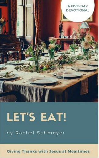 """""""Let's Eat!"""", is the exclamation we often hear from hungry kids and adults just after food has been placed on the table. A 5 day devotional,Let's Eat! Giving Thanks with Jesus at Mealtimesby.Rachel Schmoyer reflects on mealtime occasions where Jesus gave thanks just before eating a meal."""