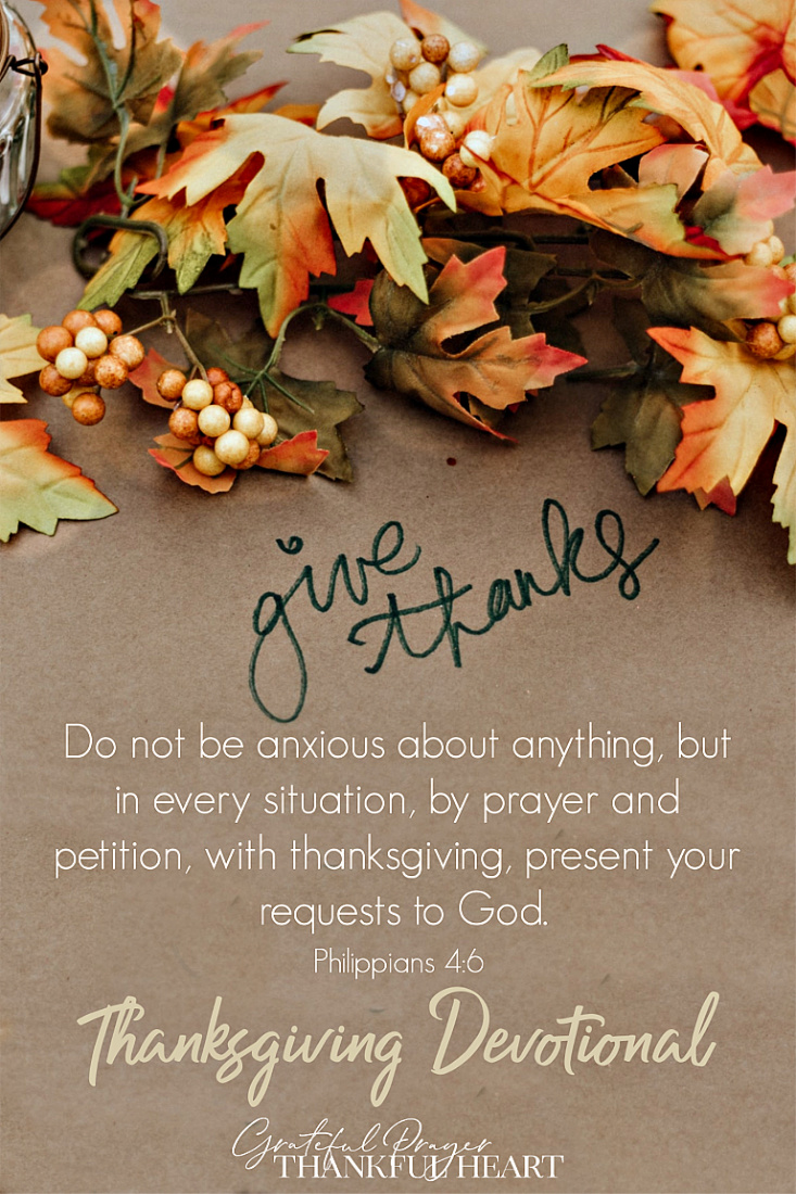 "A Thanksgiving devotional from Philippians 4:6 that encourages us ""Do not be anxious about anything, but in every situation, by prayer and petition, with thanksgiving, present your requests to God."" Thanksgiving is not just the attitude we are supposed to have when we ask God for our needs, but it is the answer to anxiety in every situation."